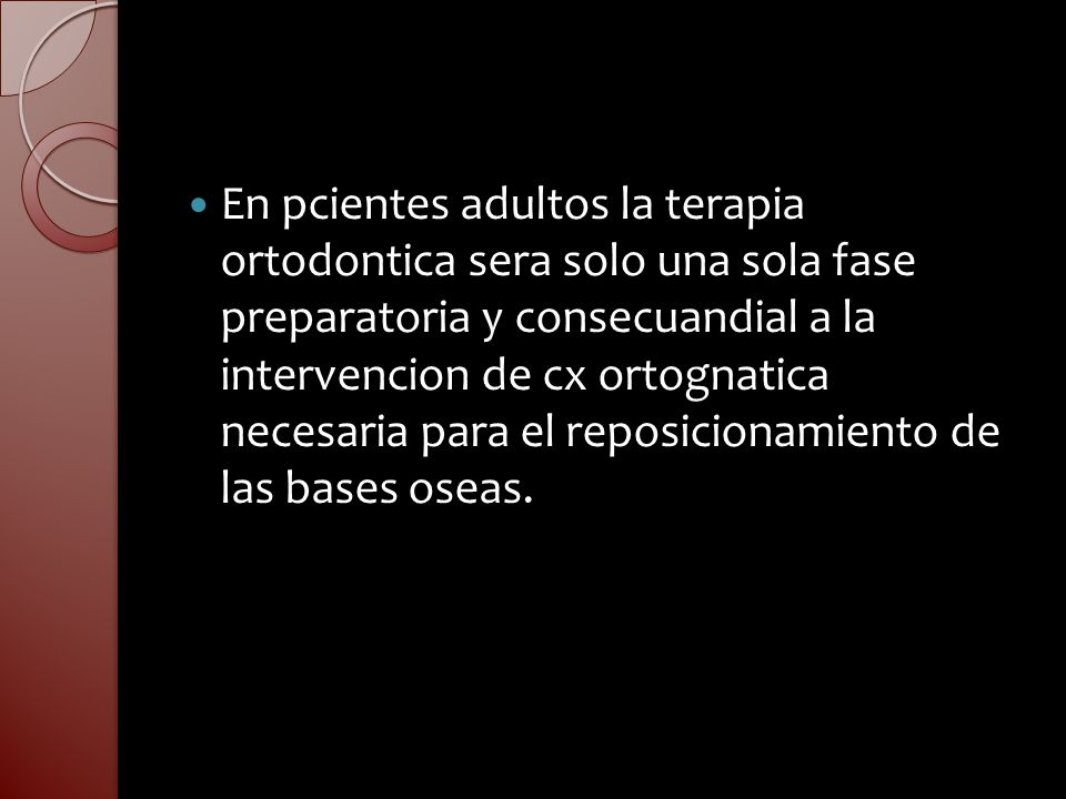 En pcientes adultos la terapia ortodontica sera solo una sola fase preparatoria y consecuandial a la intervencion de cx ortognatica necesaria para el reposicionamiento de las bases oseas.