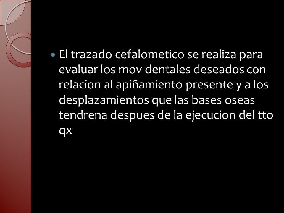 El trazado cefalometico se realiza para evaluar los mov dentales deseados con relacion al apiñamiento presente y a los desplazamientos que las bases oseas tendrena despues de la ejecucion del tto qx