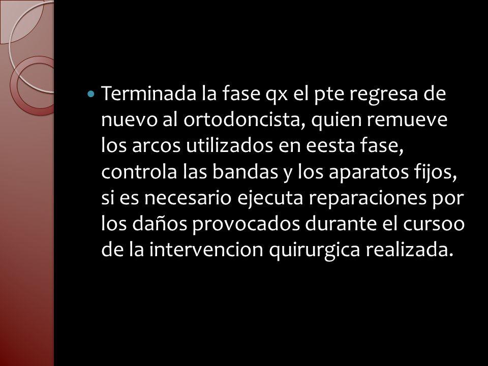 Terminada la fase qx el pte regresa de nuevo al ortodoncista, quien remueve los arcos utilizados en eesta fase, controla las bandas y los aparatos fijos, si es necesario ejecuta reparaciones por los daños provocados durante el cursoo de la intervencion quirurgica realizada.