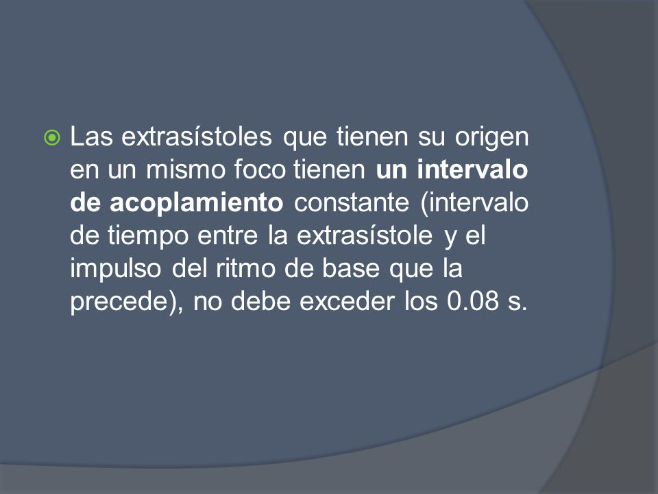 Las extrasístoles que tienen su origen en un mismo foco tienen un intervalo de acoplamiento constante (intervalo de tiempo entre la extrasístole y el impulso del ritmo de base que la precede), no debe exceder los 0.08 s.