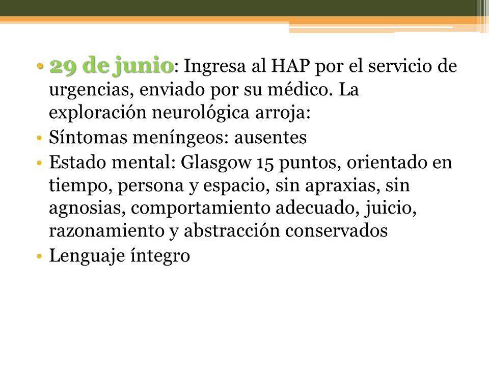 29 de junio: Ingresa al HAP por el servicio de urgencias, enviado por su médico. La exploración neurológica arroja: