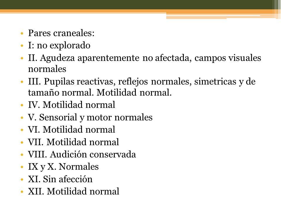 Pares craneales: I: no explorado. II. Agudeza aparentemente no afectada, campos visuales normales.