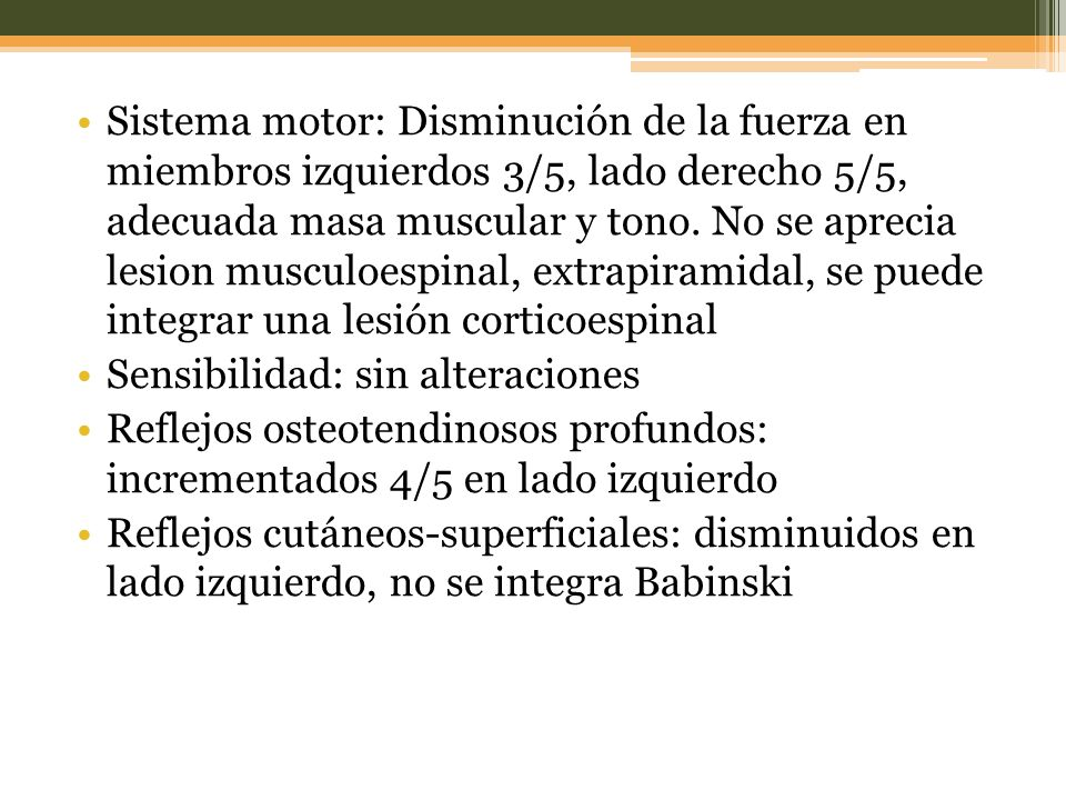 Sistema motor: Disminución de la fuerza en miembros izquierdos 3/5, lado derecho 5/5, adecuada masa muscular y tono. No se aprecia lesion musculoespinal, extrapiramidal, se puede integrar una lesión corticoespinal