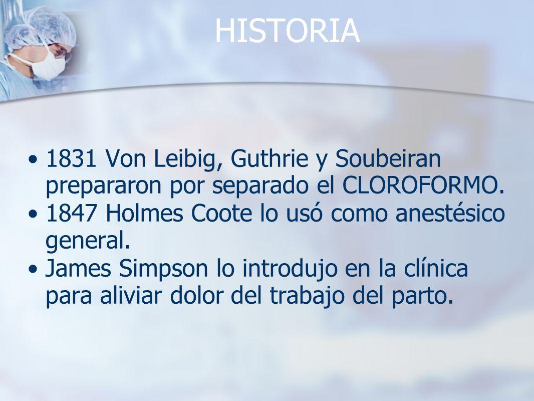 HISTORIA 1831 Von Leibig, Guthrie y Soubeiran prepararon por separado el CLOROFORMO. 1847 Holmes Coote lo usó como anestésico general.
