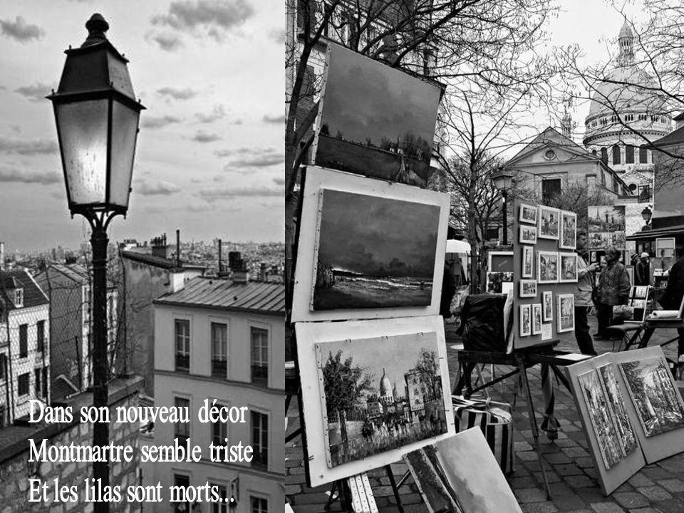 Dans son nouveau décor Montmartre semble triste Et les lilas sont morts...