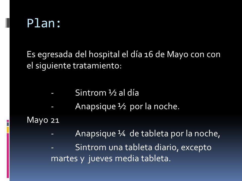Plan: Es egresada del hospital el día 16 de Mayo con con el siguiente tratamiento: - Sintrom ½ al día.