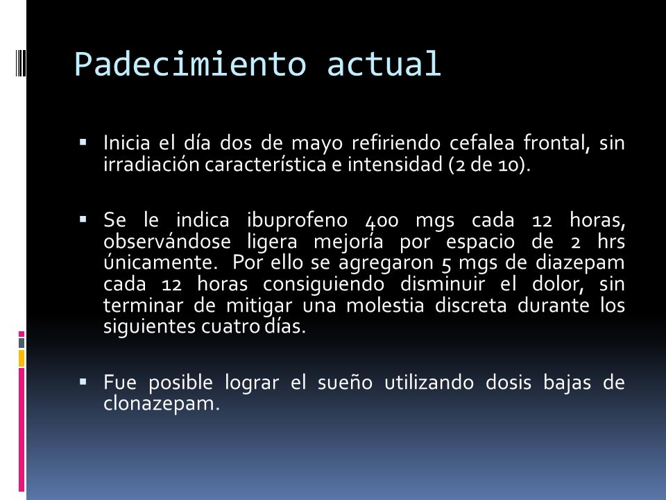 Padecimiento actualInicia el día dos de mayo refiriendo cefalea frontal, sin irradiación característica e intensidad (2 de 10).