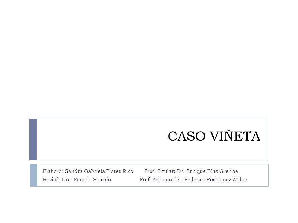 CASO VIÑETA Elaboró: Sandra Gabriela Flores Rico Prof. Titular: Dr. Enrique Díaz Grenne.