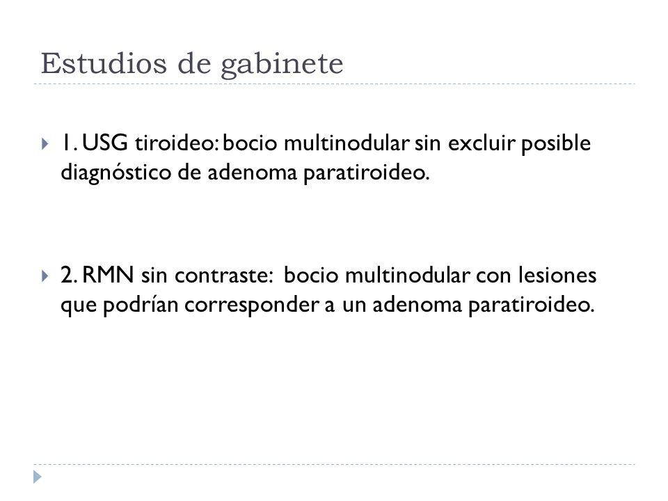Estudios de gabinete 1. USG tiroideo: bocio multinodular sin excluir posible diagnóstico de adenoma paratiroideo.