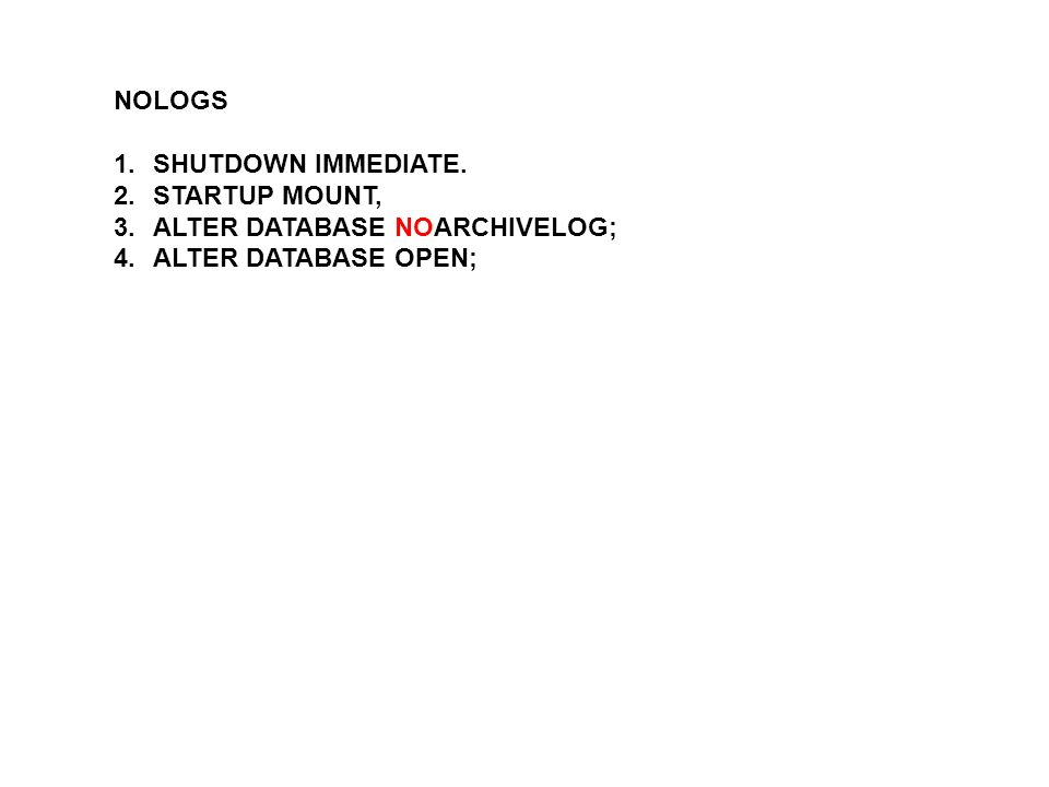 NOLOGS SHUTDOWN IMMEDIATE. STARTUP MOUNT, ALTER DATABASE NOARCHIVELOG; ALTER DATABASE OPEN;