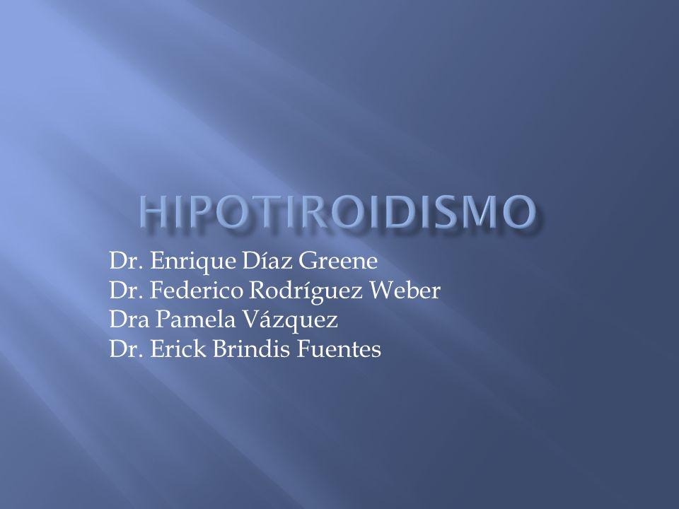 hipotiroidismo Dr. Enrique Díaz Greene Dr. Federico Rodríguez Weber