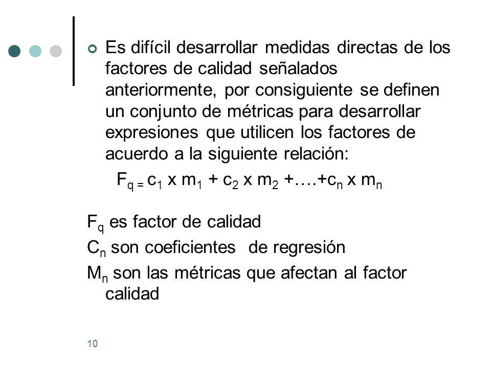 Es difícil desarrollar medidas directas de los factores de calidad señalados anteriormente, por consiguiente se definen un conjunto de métricas para desarrollar expresiones que utilicen los factores de acuerdo a la siguiente relación: