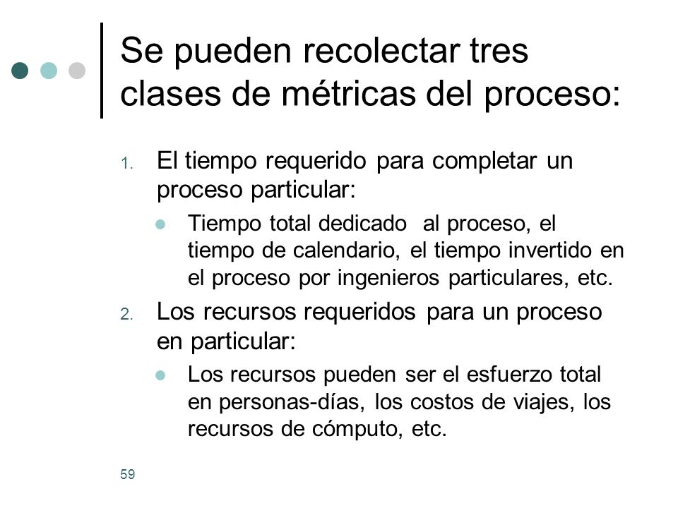 Se pueden recolectar tres clases de métricas del proceso: