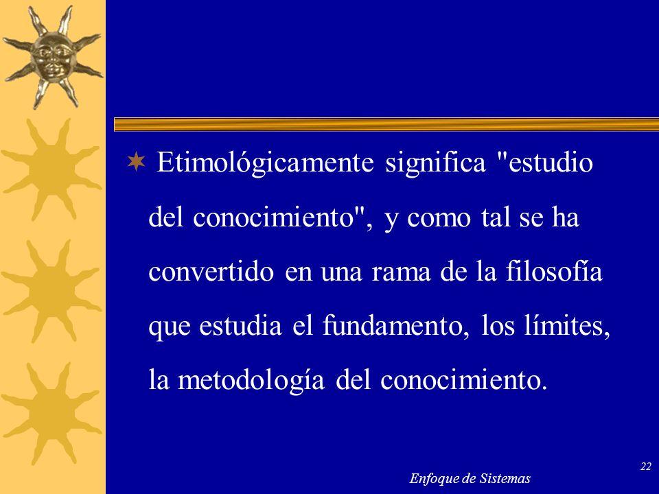 Etimológicamente significa estudio del conocimiento , y como tal se ha convertido en una rama de la filosofía que estudia el fundamento, los límites, la metodología del conocimiento.