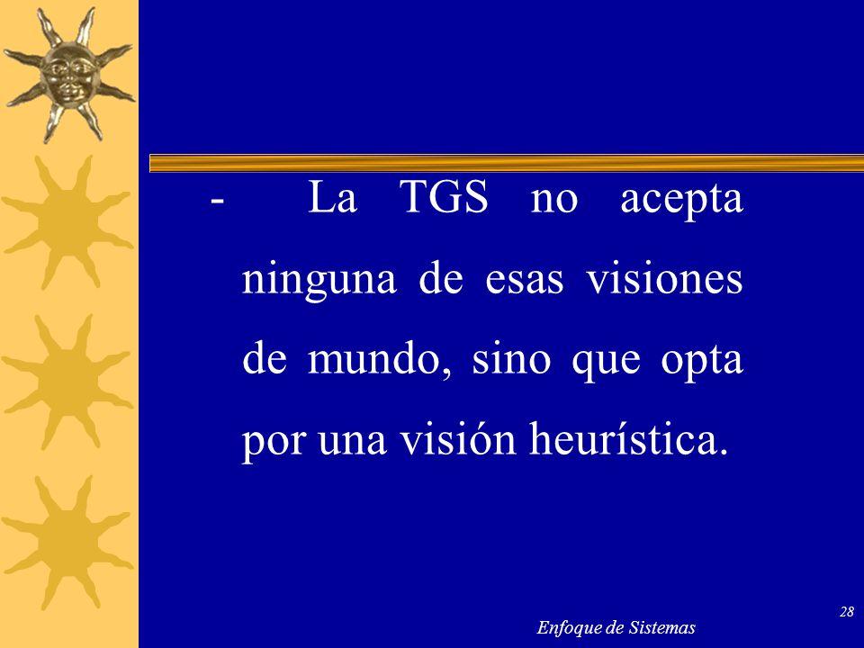 - La TGS no acepta ninguna de esas visiones de mundo, sino que opta por una visión heurística.