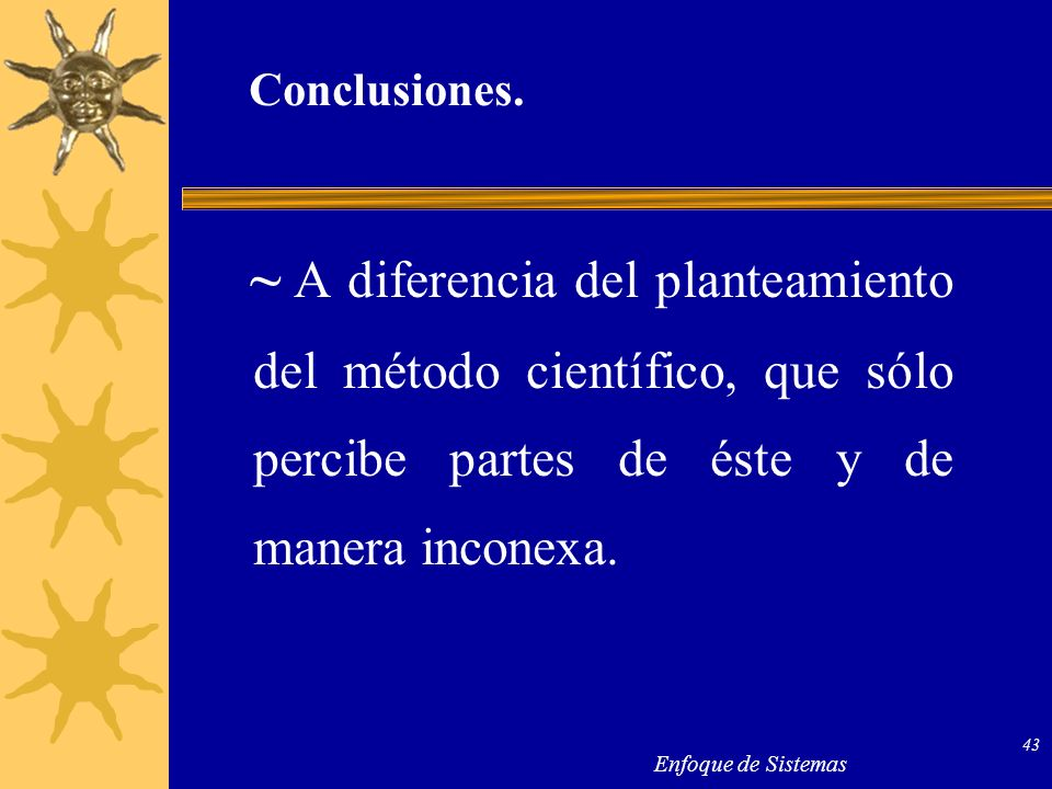Conclusiones.~ A diferencia del planteamiento del método científico, que sólo percibe partes de éste y de manera inconexa.