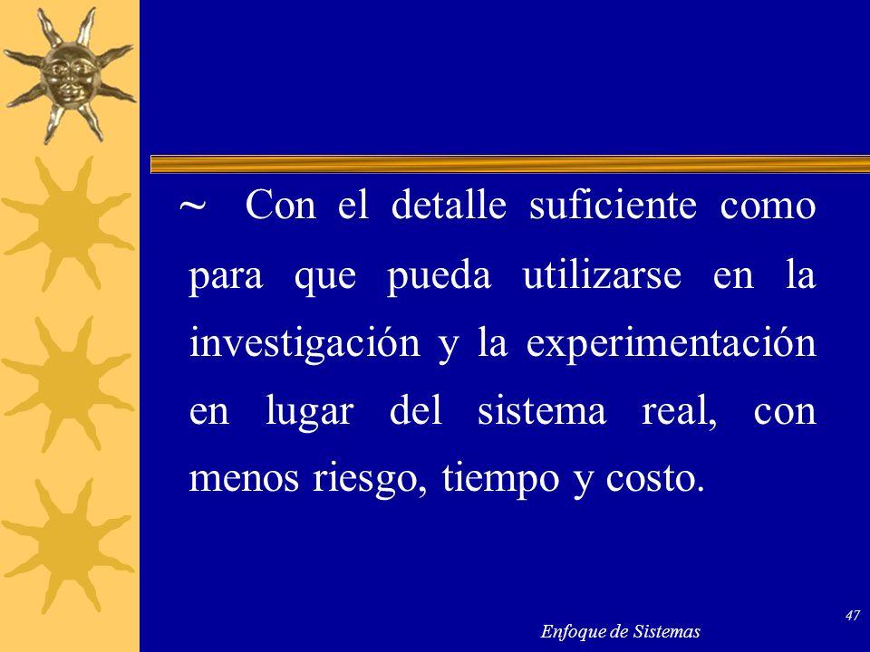 ~ Con el detalle suficiente como para que pueda utilizarse en la investigación y la experimentación en lugar del sistema real, con menos riesgo, tiempo y costo.