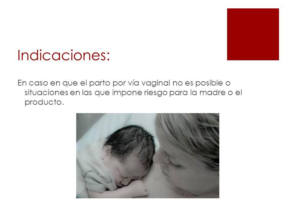 Indicaciones:En caso en que el parto por vía vaginal no es posible o situaciones en las que impone riesgo para la madre o el producto.