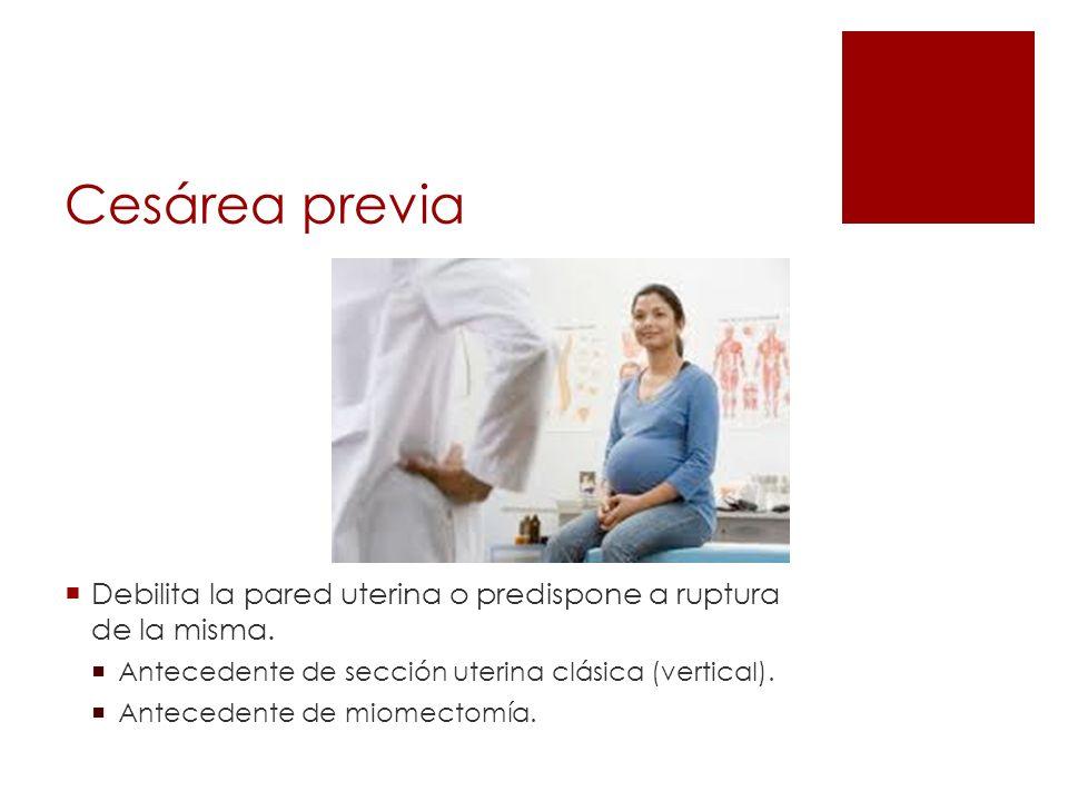 Cesárea previa Debilita la pared uterina o predispone a ruptura de la misma. Antecedente de sección uterina clásica (vertical).