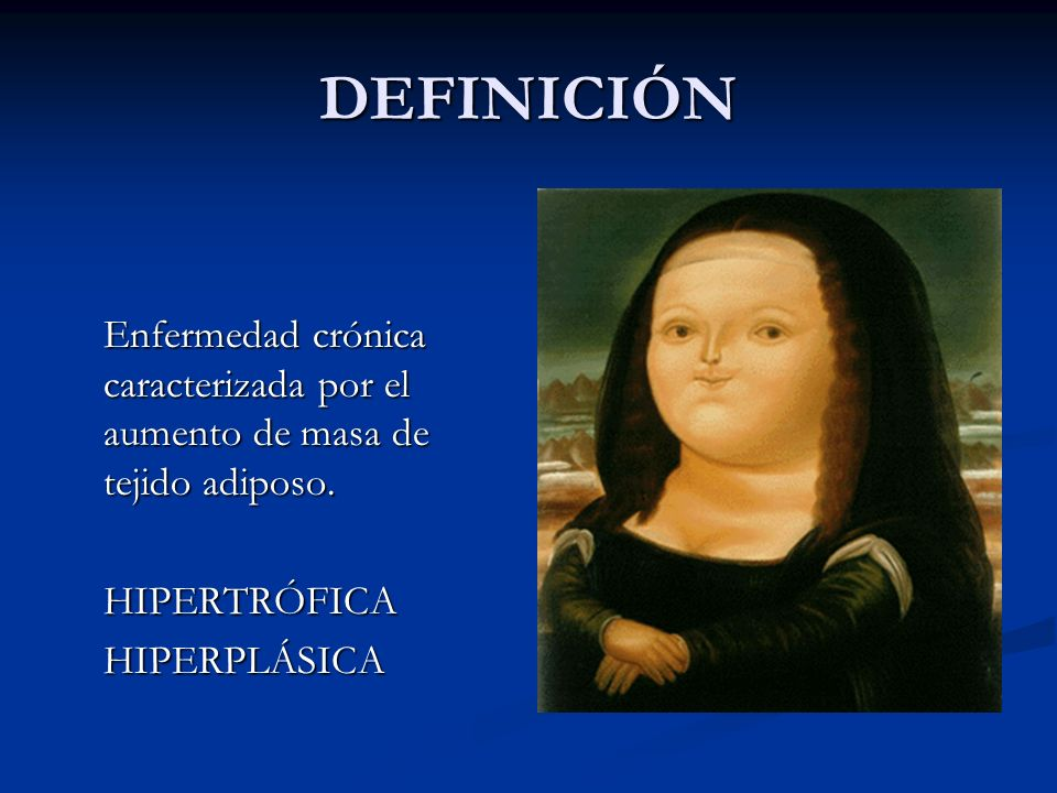 DEFINICIÓNEnfermedad crónica caracterizada por el aumento de masa de tejido adiposo.