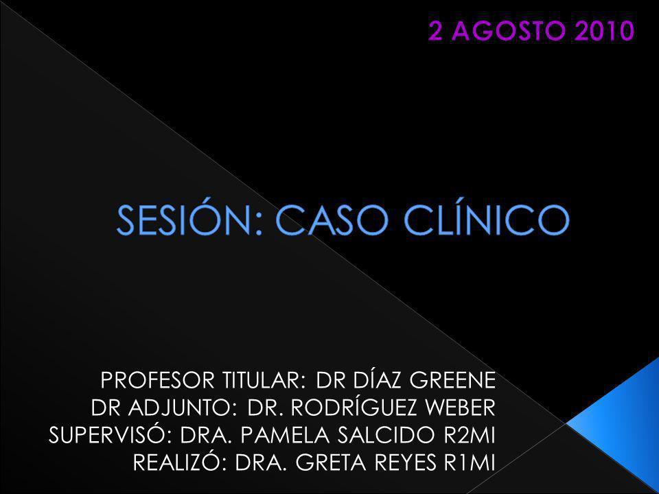 SESIÓN: CASO CLÍNICO 2 AGOSTO 2010 PROFESOR TITULAR: DR DÍAZ GREENE
