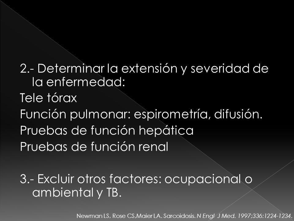 2.- Determinar la extensión y severidad de la enfermedad: Tele tórax Función pulmonar: espirometría, difusión. Pruebas de función hepática Pruebas de función renal 3.- Excluir otros factores: ocupacional o ambiental y TB.