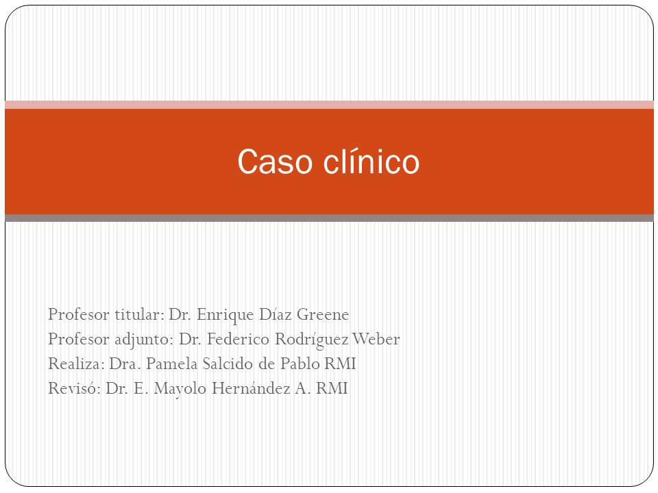 Caso clínico Profesor titular: Dr. Enrique Díaz Greene