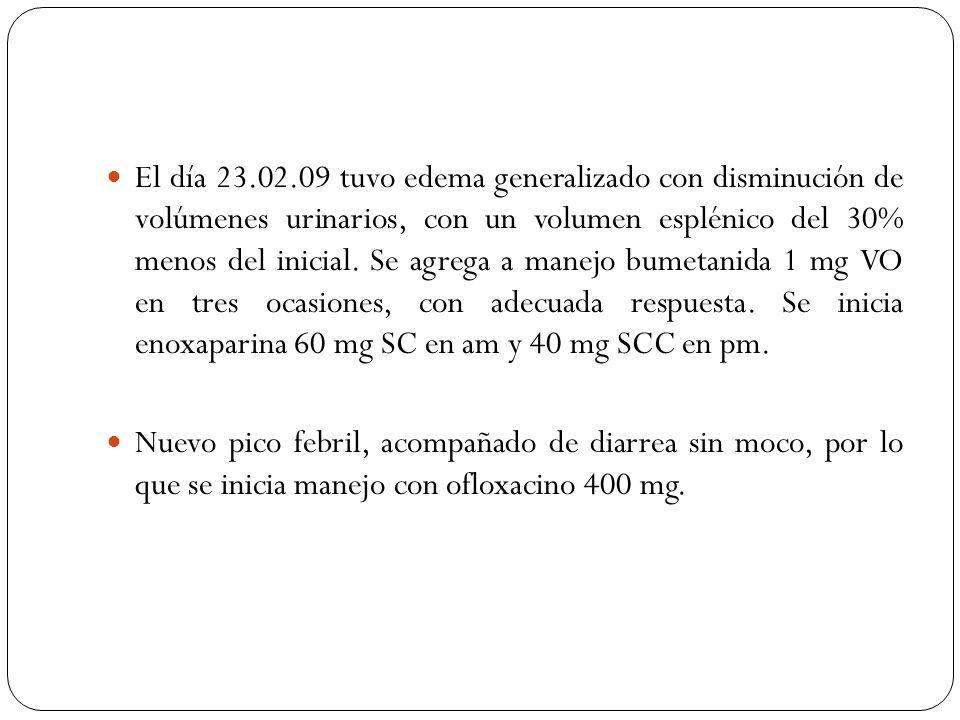 El día 23.02.09 tuvo edema generalizado con disminución de volúmenes urinarios, con un volumen esplénico del 30% menos del inicial. Se agrega a manejo bumetanida 1 mg VO en tres ocasiones, con adecuada respuesta. Se inicia enoxaparina 60 mg SC en am y 40 mg SCC en pm.