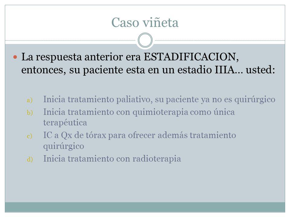 Caso viñeta La respuesta anterior era ESTADIFICACION, entonces, su paciente esta en un estadio IIIA… usted:
