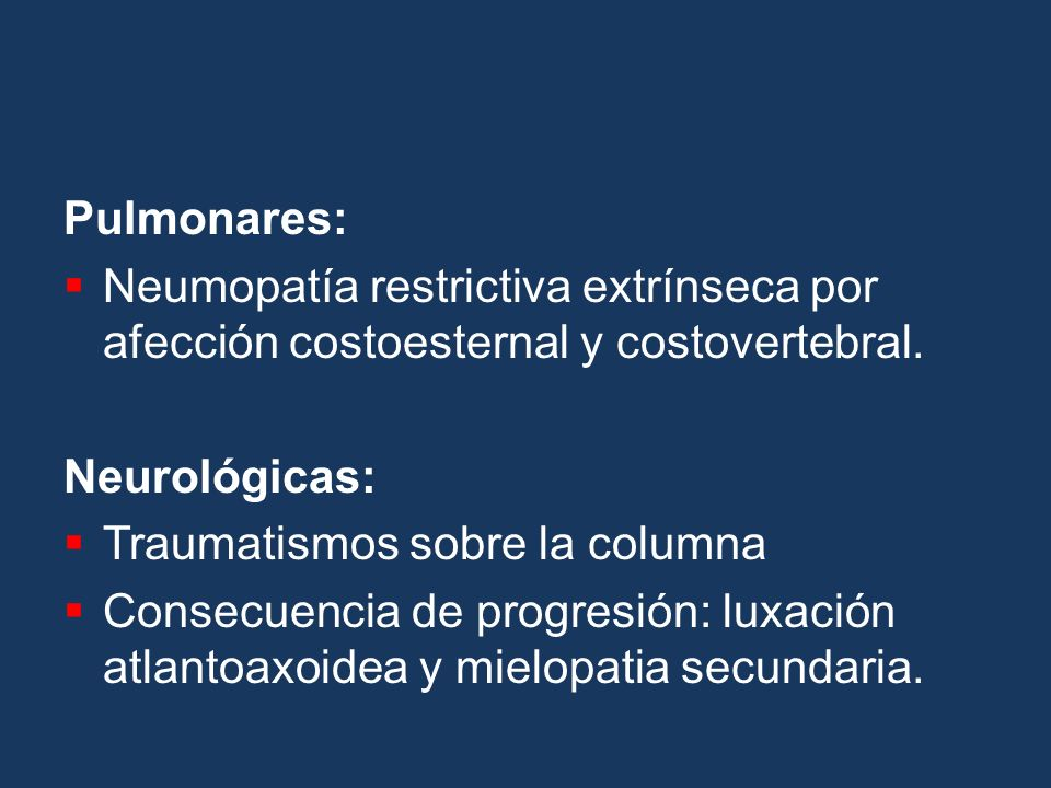 Pulmonares: Neumopatía restrictiva extrínseca por afección costoesternal y costovertebral. Neurológicas: