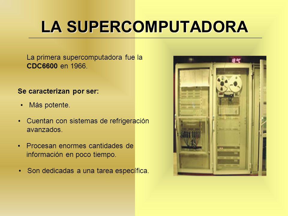 LA SUPERCOMPUTADORA La primera supercomputadora fue la CDC6600 en 1966. Se caracterizan por ser: Más potente.