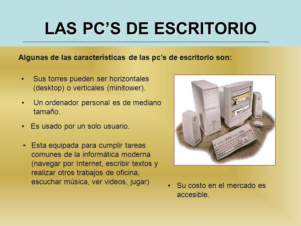 LAS PC'S DE ESCRITORIO Algunas de las características de las pc's de escritorio son: