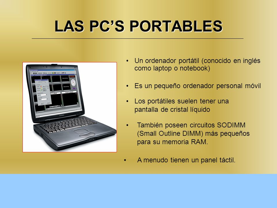 LAS PC'S PORTABLES Un ordenador portátil (conocido en inglés como laptop o notebook) Es un pequeño ordenador personal móvil.