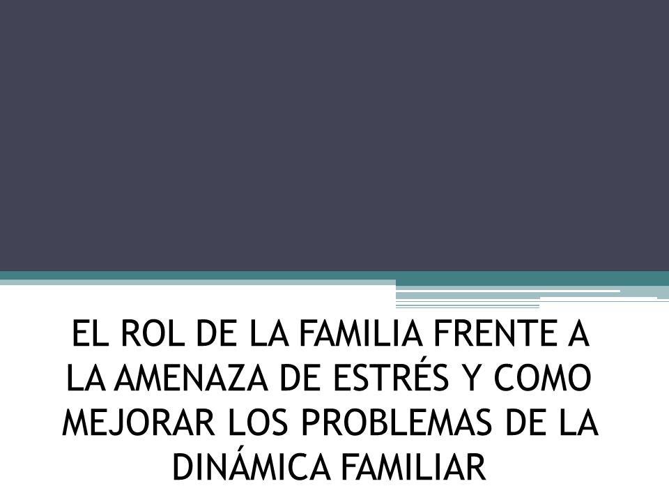 EL ROL DE LA FAMILIA FRENTE A LA AMENAZA DE ESTRÉS Y COMO MEJORAR LOS PROBLEMAS DE LA DINÁMICA FAMILIAR