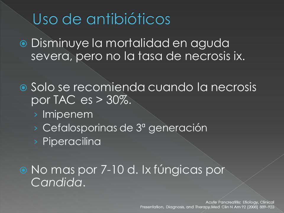 Uso de antibióticos Disminuye la mortalidad en aguda severa, pero no la tasa de necrosis ix. Solo se recomienda cuando la necrosis por TAC es > 30%.