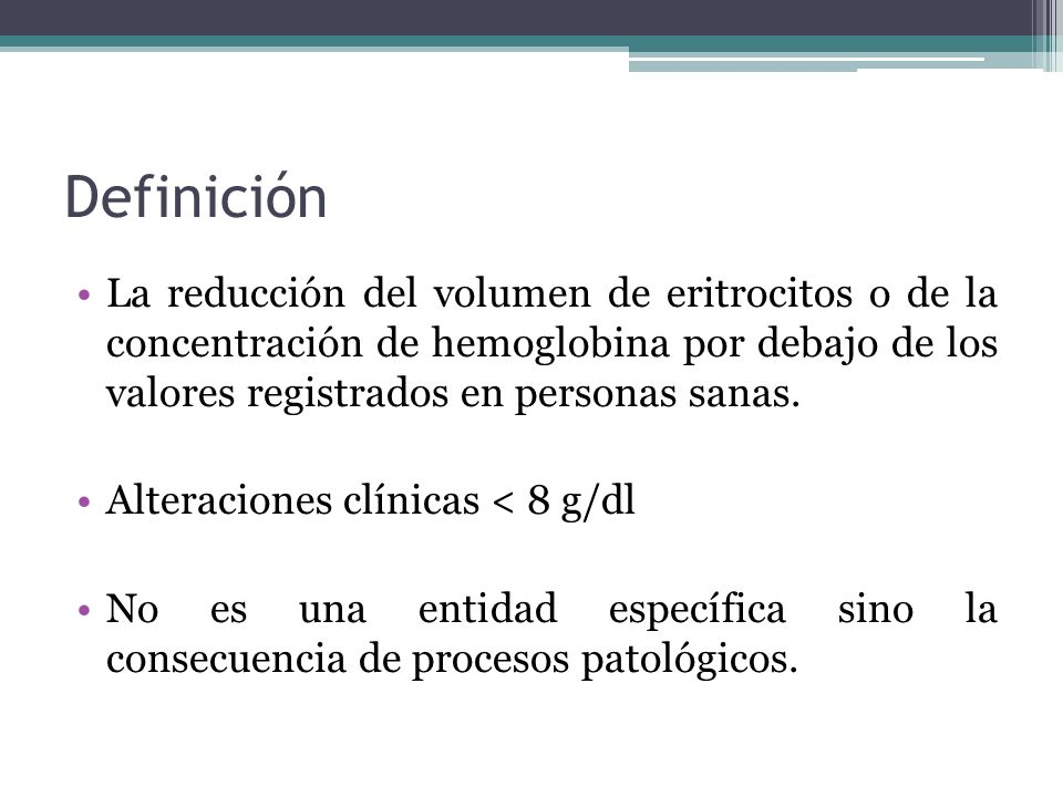 Definición La reducción del volumen de eritrocitos o de la concentración de hemoglobina por debajo de los valores registrados en personas sanas.