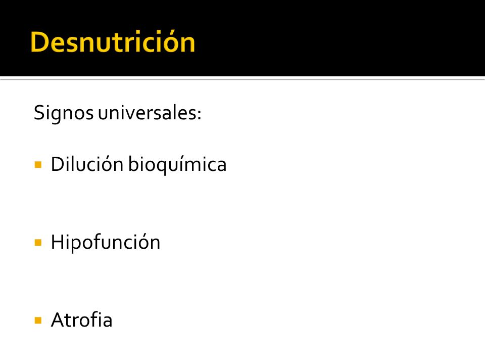 Desnutrición Signos universales: Dilución bioquímica Hipofunción