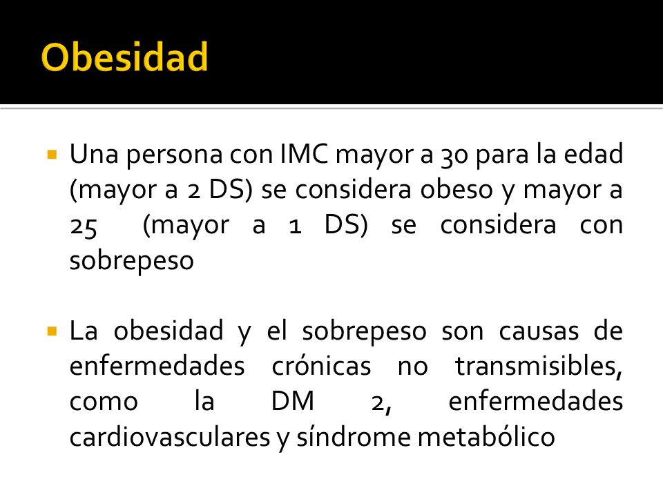 ObesidadUna persona con IMC mayor a 30 para la edad (mayor a 2 DS) se considera obeso y mayor a 25 (mayor a 1 DS) se considera con sobrepeso.