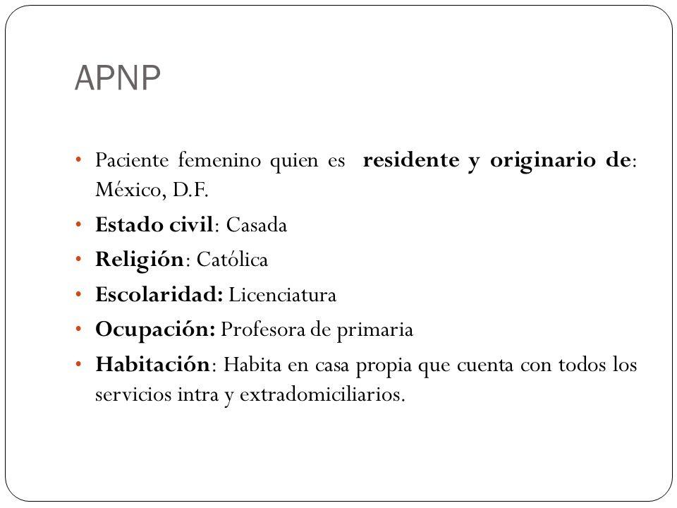 APNPPaciente femenino quien es residente y originario de: México, D.F. Estado civil: Casada. Religión: Católica.