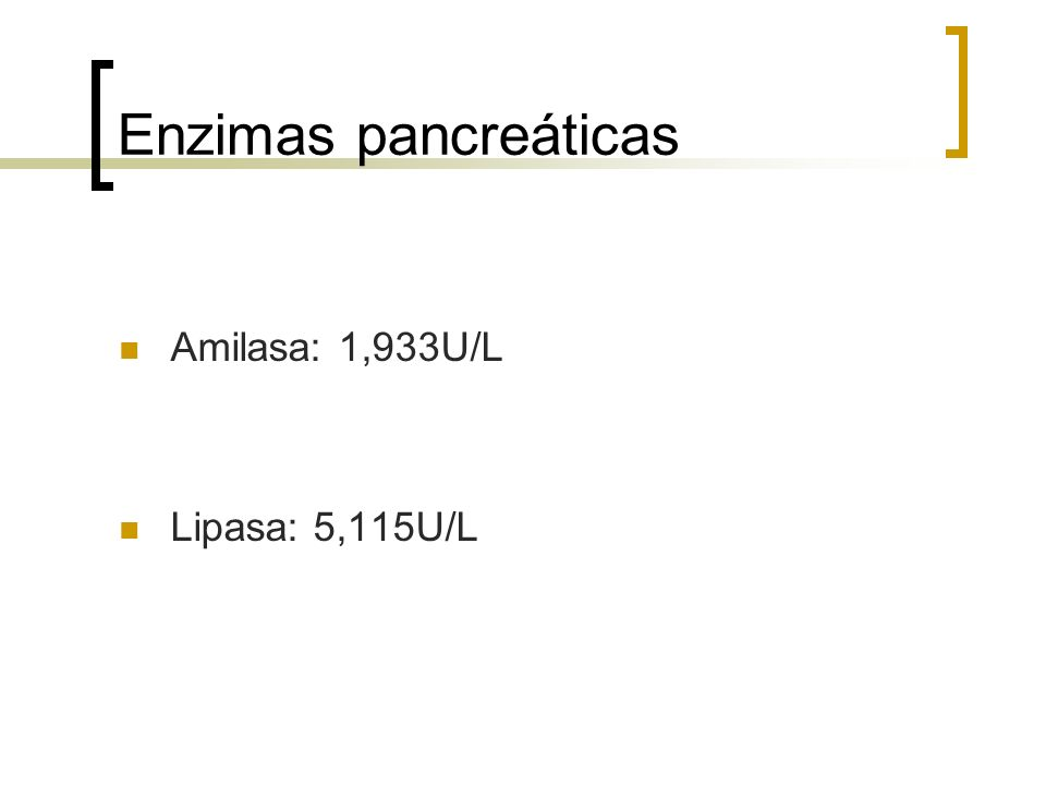 Enzimas pancreáticas Amilasa: 1,933U/L Lipasa: 5,115U/L