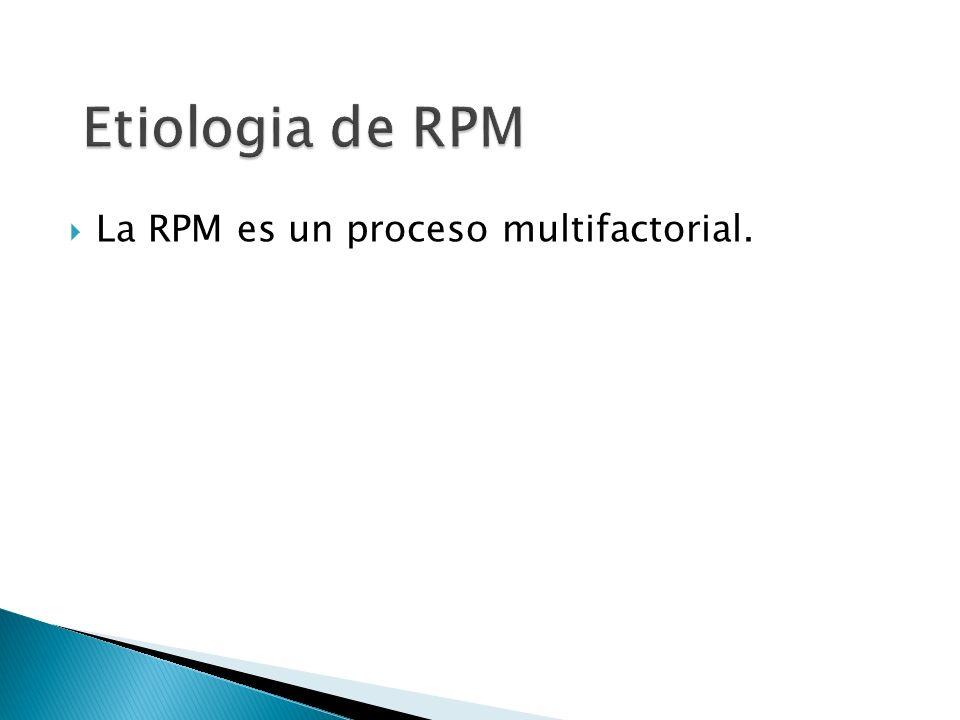 Etiologia de RPM La RPM es un proceso multifactorial.