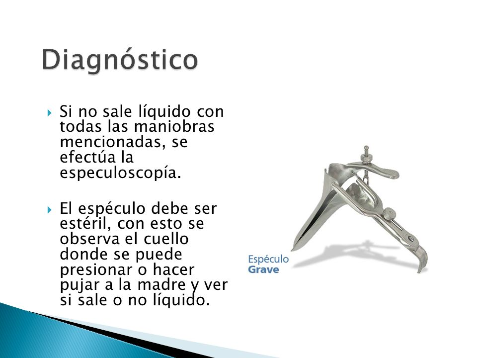 Diagnóstico Si no sale líquido con todas las maniobras mencionadas, se efectúa la especuloscopía.