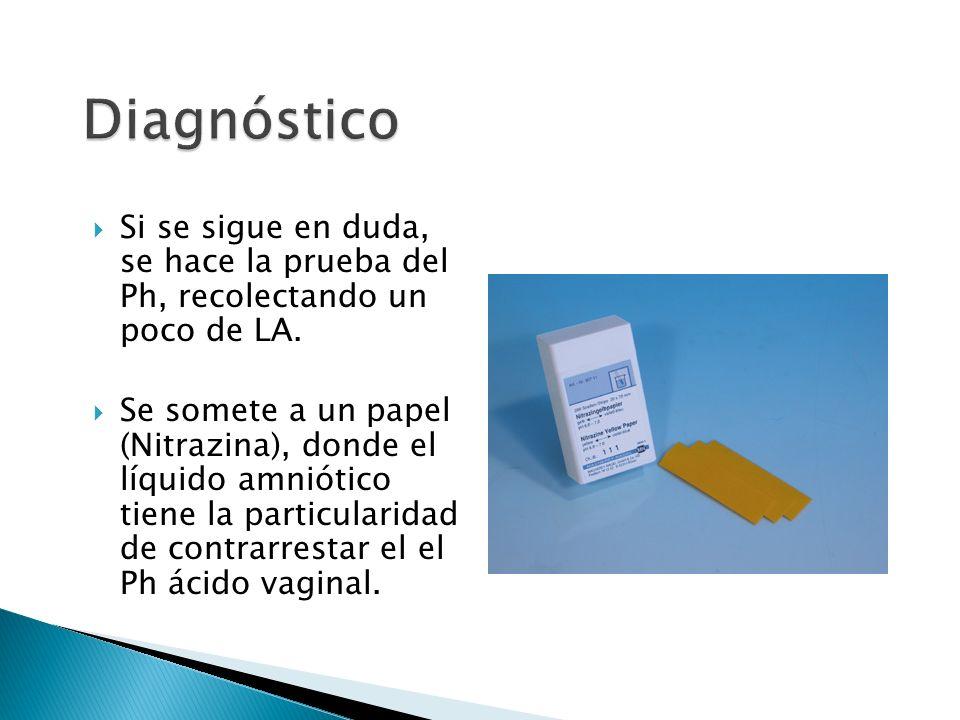 Diagnóstico Si se sigue en duda, se hace la prueba del Ph, recolectando un poco de LA.