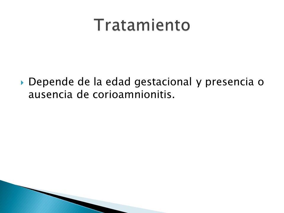 Tratamiento Depende de la edad gestacional y presencia o ausencia de corioamnionitis.