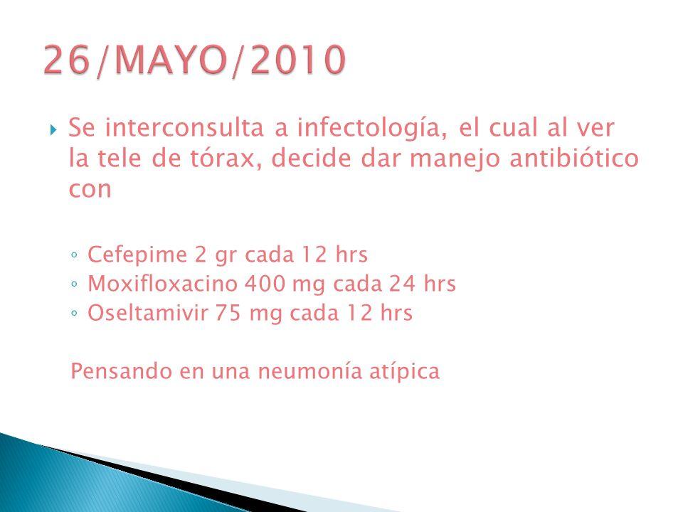 26/MAYO/2010 Se interconsulta a infectología, el cual al ver la tele de tórax, decide dar manejo antibiótico con.