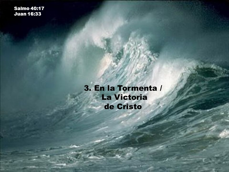 Salmo 40:17 Juan 16:33 3. En la Tormenta / La Victoria de Cristo