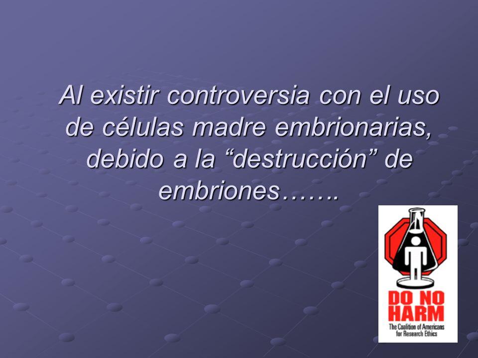 Al existir controversia con el uso de células madre embrionarias, debido a la destrucción de embriones…….