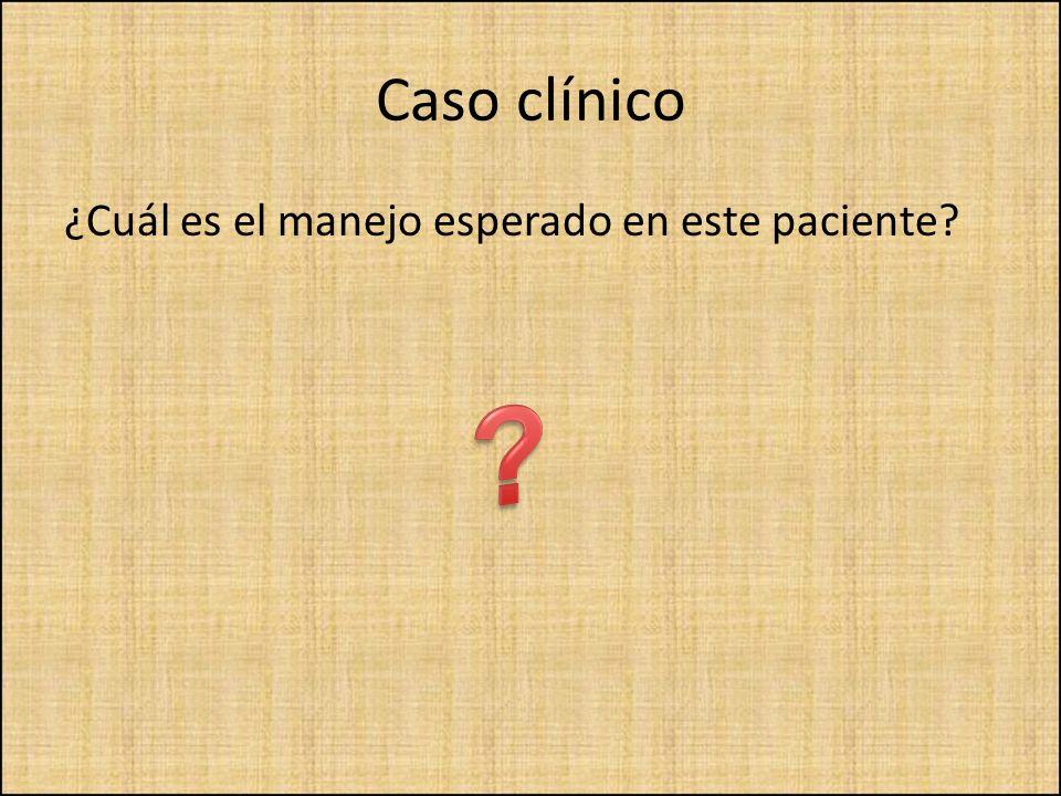 Caso clínico ¿Cuál es el manejo esperado en este paciente