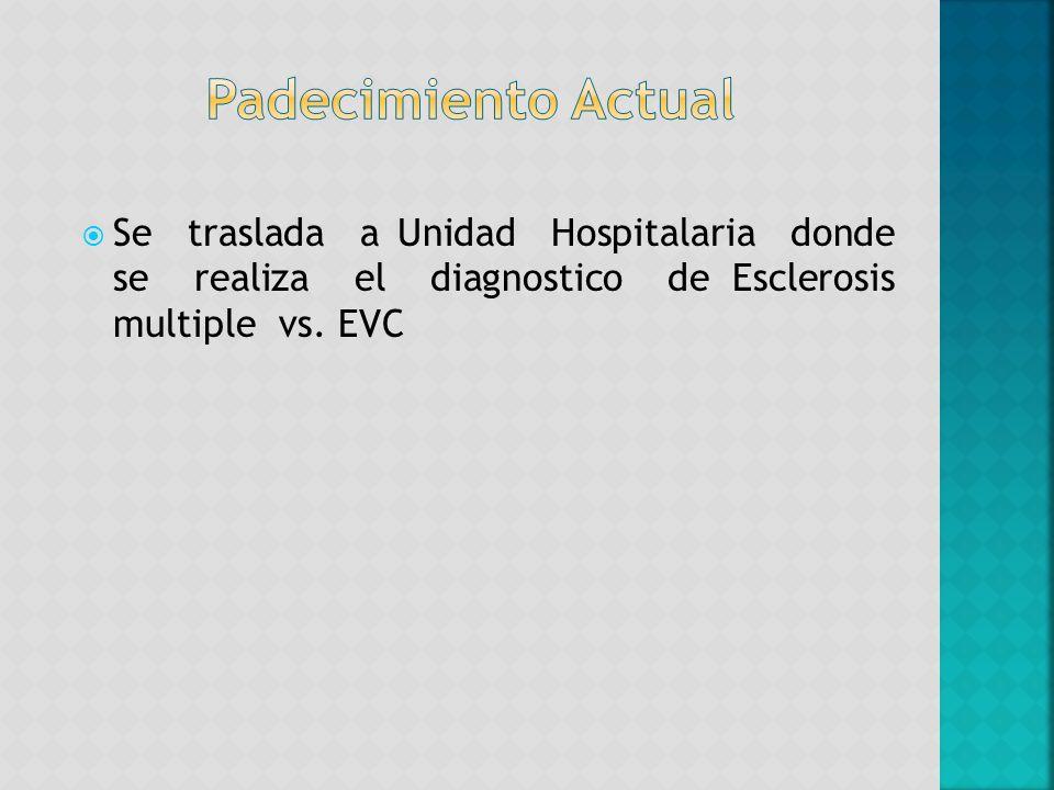 Padecimiento Actual Se traslada a Unidad Hospitalaria donde se realiza el diagnostico de Esclerosis multiple vs.