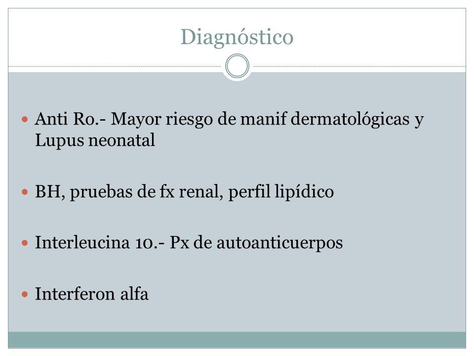 Diagnóstico Anti Ro.- Mayor riesgo de manif dermatológicas y Lupus neonatal. BH, pruebas de fx renal, perfil lipídico.